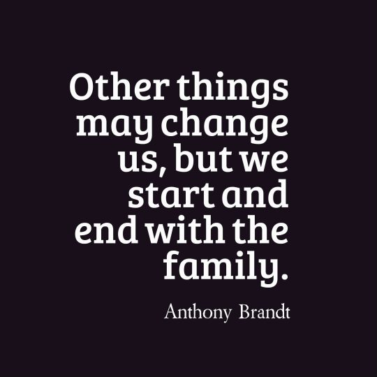 Other things may change us, but we start and end with the family.