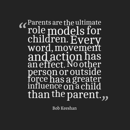 parents are the ultimate role models for children. every word, movement and action has an effect. no other person or outside force has a greater influence on a child than the parent.