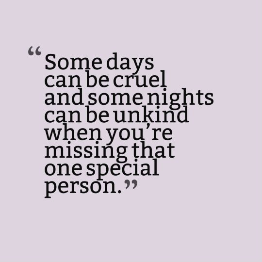 Some days can be cruel and some nights can be unkind when you're missing that one special person.