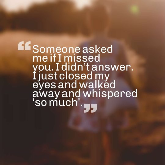 Someone asked me if I missed you. I didn't answer. I just closed my eyes and walked away and whispered 'so much'.