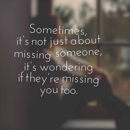 Sometimes, it's not just about missing someone, it's wondering if they're missing you too.