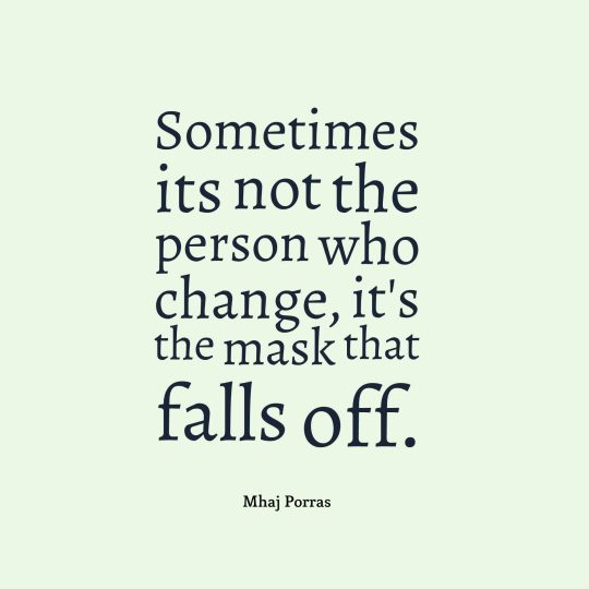 Sometimes its not the person who change, it's the mask that falls off.