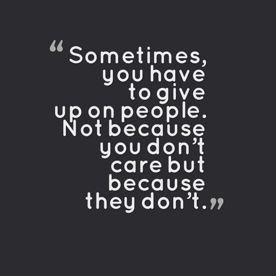 Sometimes, you have to give up on people. Not because you don't care but because they don't