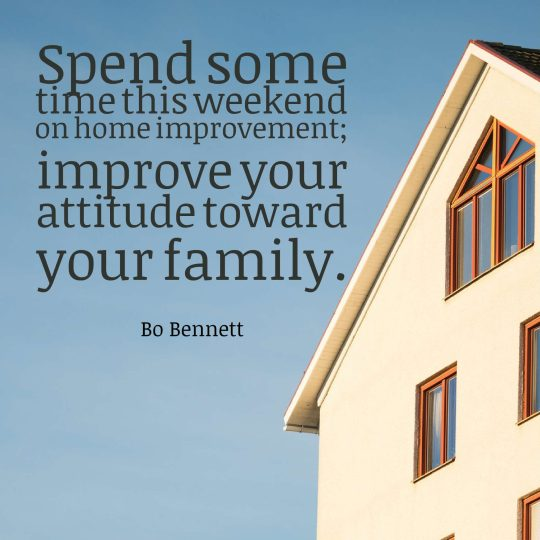 Spend some time this weekend on home improvement improve your attitude toward your family.