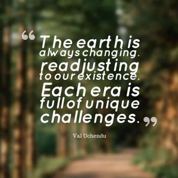 The earth is always changing.. readjusting to our existence. Each era is full of unique challenges.
