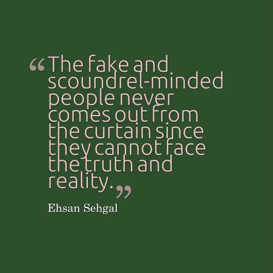 The fake and scoundrel-minded people never comes out from the curtain since they cannot face the truth and reality.