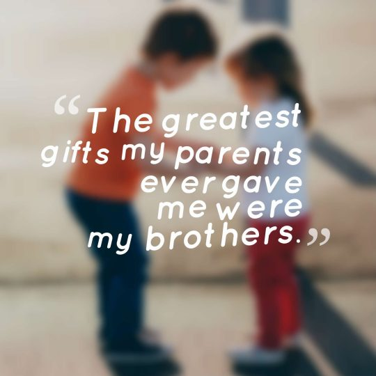 The greatest gifts my parents ever gave me were my brothers.