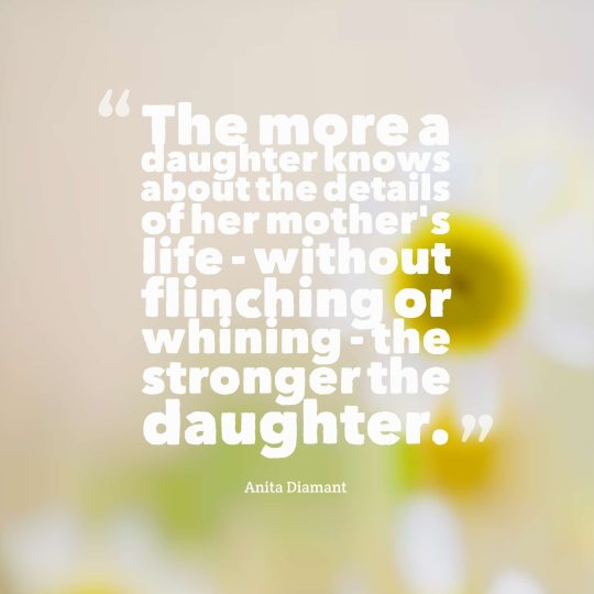 The more a daughter knows about the details of her mother's life - without flinching or whining - the stronger the daughter.