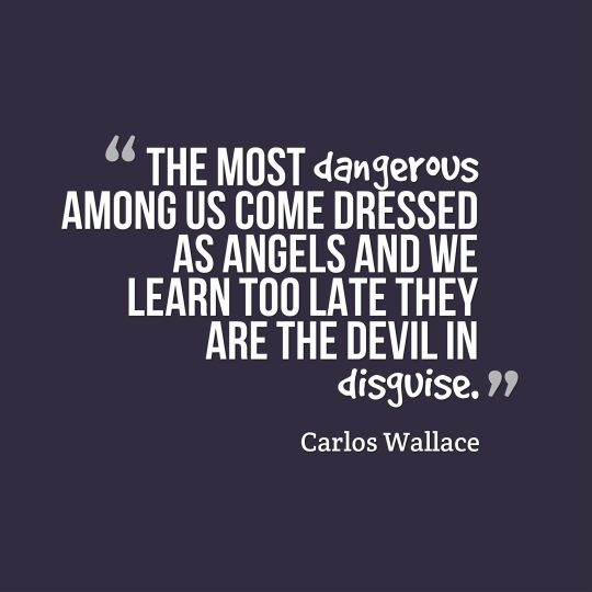The most dangerous among us come dressed as angels and we learn too late they are the devil in disguise.