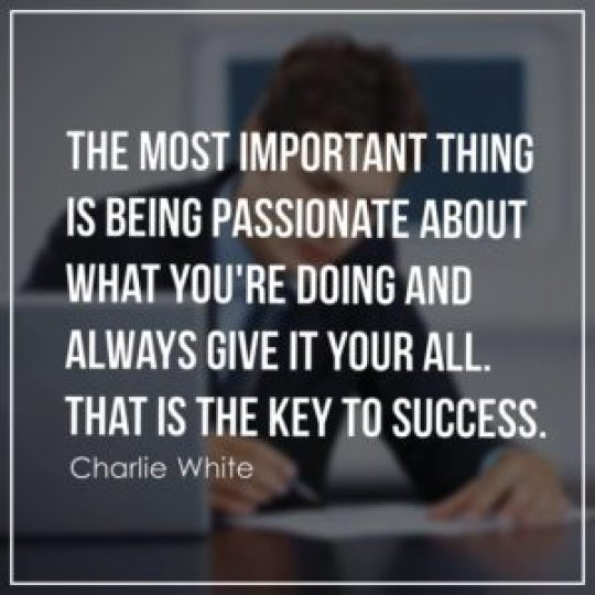 The most important thing is being passionate about what you're doing and always give it your all. That is the key to success.