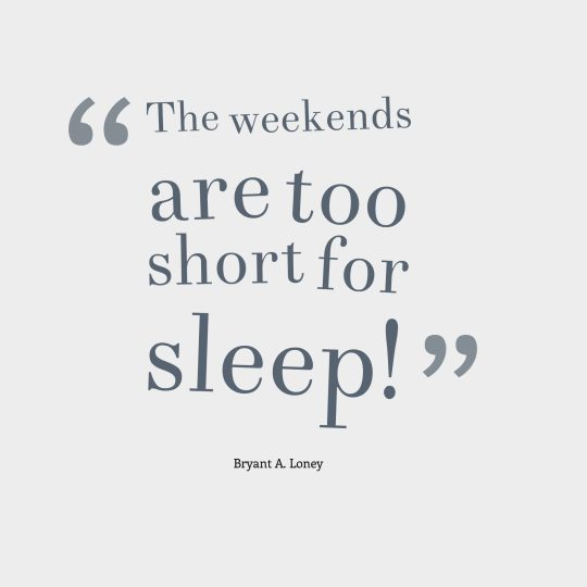 The weekends are too short for sleep!
