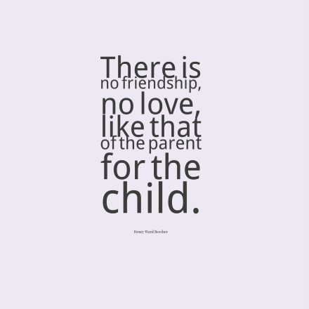 There is no friendship, no love, like that of the parent for the child.