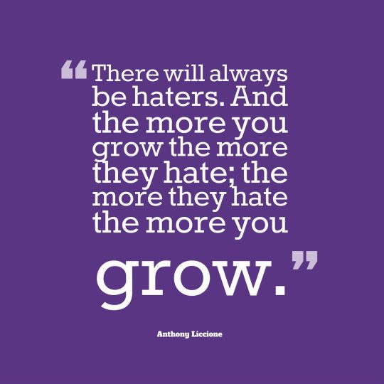 There will always be haters. And the more you grow the more they hate; the more they hate the more you grow.