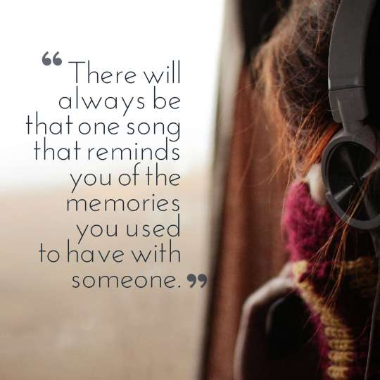 There will always be that one song that reminds you of the memories you used to have with someone.