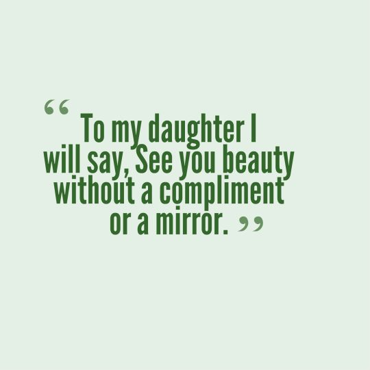 To my daughter I will say, See you beauty without a compliment or a mirror.