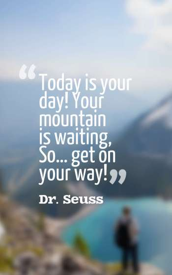 Today is your day! Your mountain is waiting, So… get on your way!