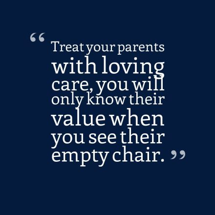 Treat your parents with loving care, you will only know their value when you see their empty chair.