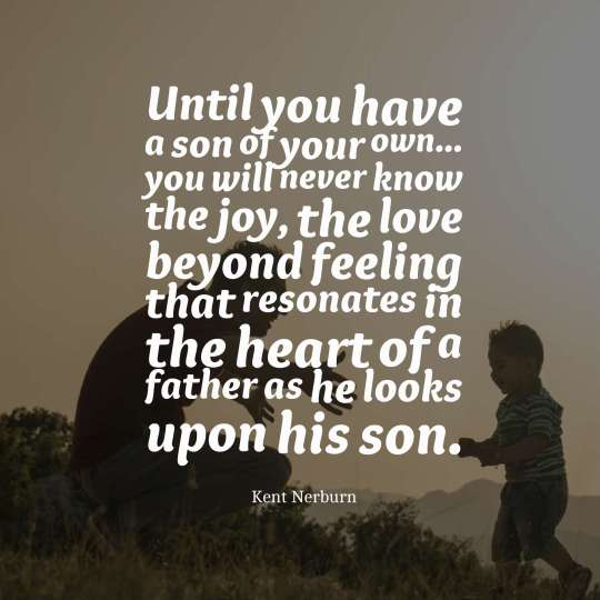 Until you have a son of your own... you will never know the joy, the love beyond feeling that resonates in the heart of a father as he looks upon his son.