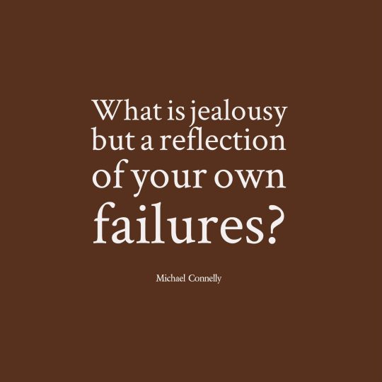 What is jealousy but a reflection of your own failures