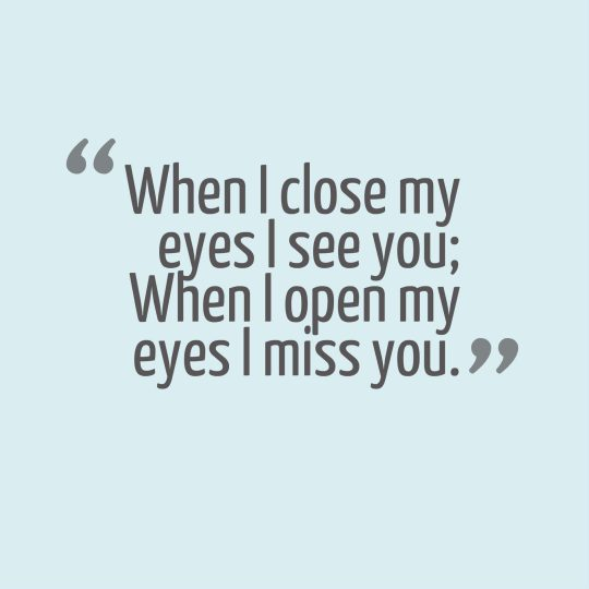 When I close my eyes I see you; When I open my eyes I miss you.