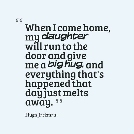When I come home, my daughter will run to the door and give me a big hug