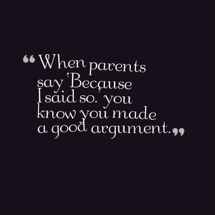 When parents say 'Because I said so.' you know you made a good argument.