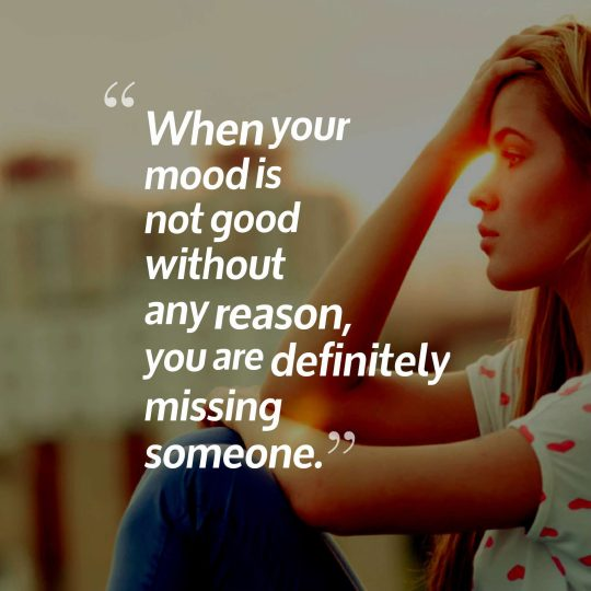 When your mood is not good without any reason, you are definitely missing someone