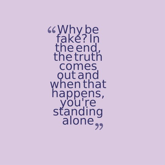 Why be fake In the end, the truth comes out and when that happens, you're standing alone