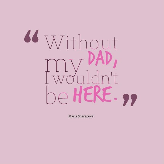 Without my dad, I wouldn't be here.