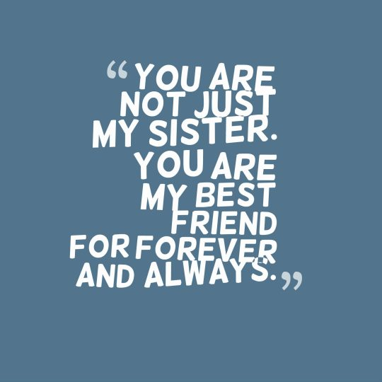 You are not just my sister. You are my best friend for forever and always.