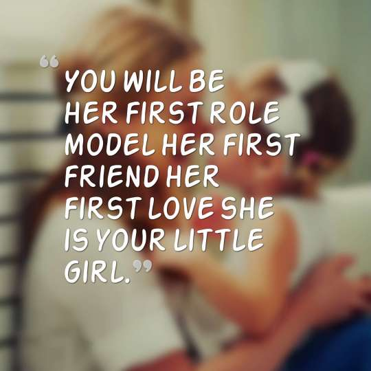 You will be her first role model her first friend her first love she is your little girl.