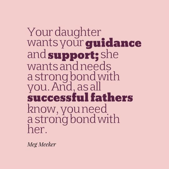 Your daughter wants your guidance and support; she wants and needs a strong bond with you. And, as all successful fathers know, you need a strong bond with her.