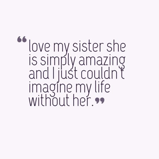 love my sister she is simply amazing and I just couldn't imagine my life without her.