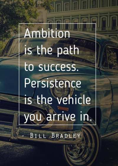 Ambition is the path to success. Persistence is the vehicle you arrive in.