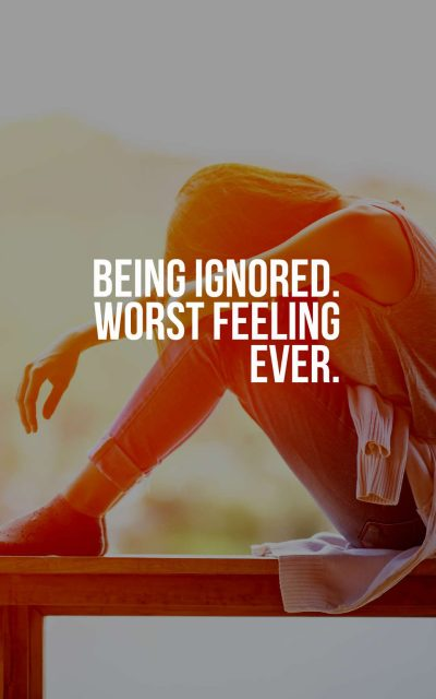 Being Ignored. Worst feeling ever.