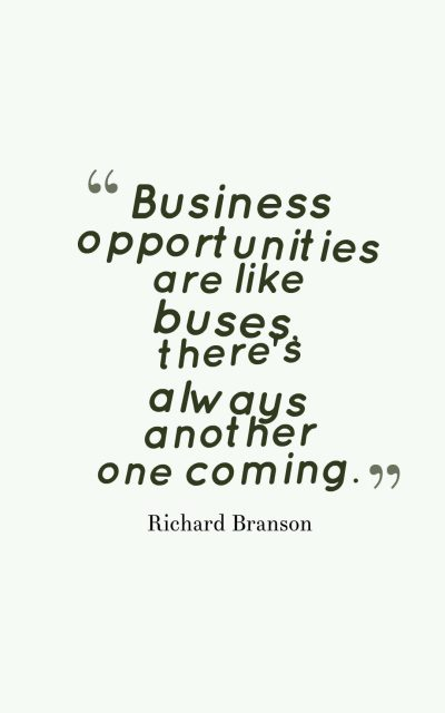 Business opportunities are like buses, there's always another one coming.