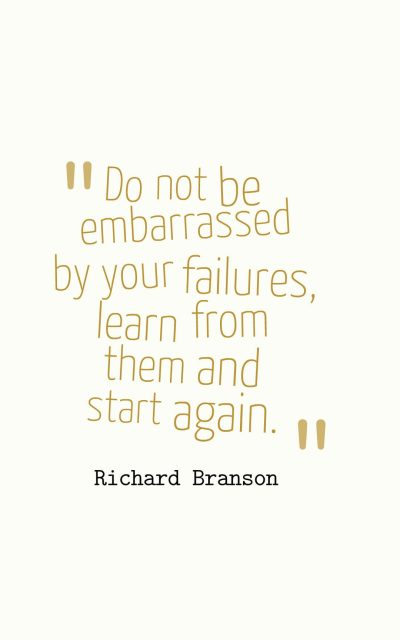 Do not be embarrassed by your failures, learn from them and start again.
