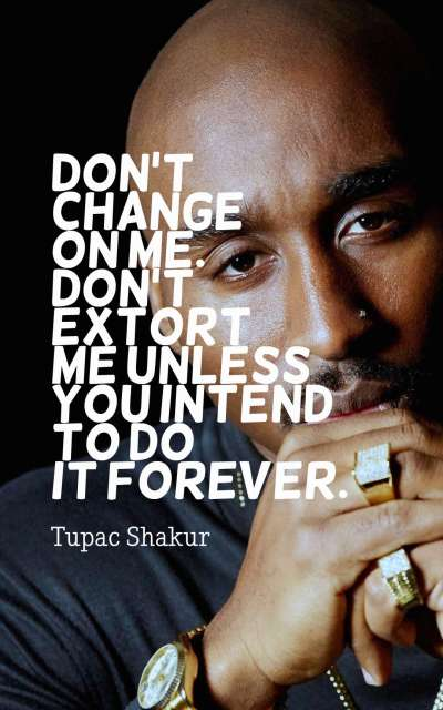Don't change on me. Don't extort me unless you intend to do it forever.