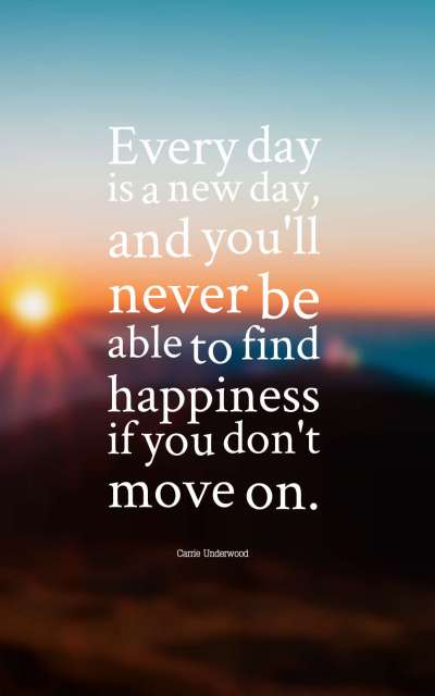 Every day is a new day, and you'll never be able to find happiness if you don't move on.