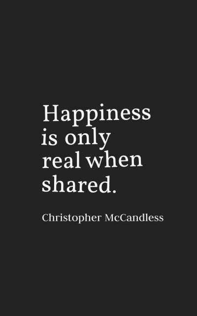 Happiness is only real when shared.
