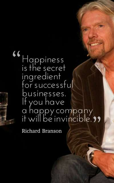 Happiness is the secret ingredient for successful businesses. If you have a happy company it will be invincible.