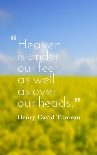 Heaven is under our feet as well as over our heads.