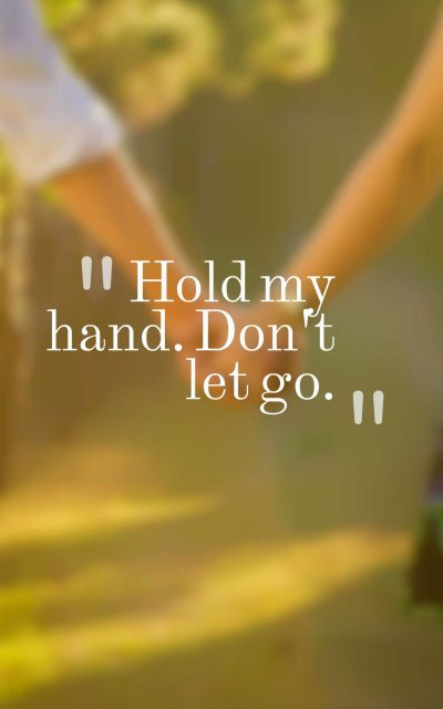 Hold my hand. Don't let go.