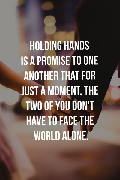 Holding hands is a promise to one another that for just a moment, the two of you don't have to face the world alone.