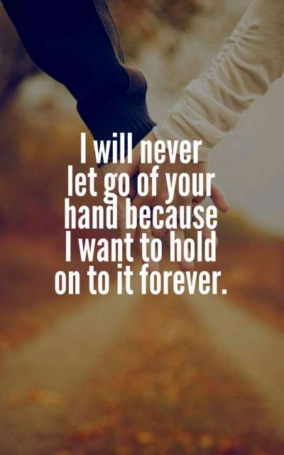 I will never let go of your hand because I want to hold on to it forever.