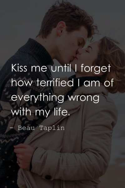 Kiss me until I forget how terrified I am of everything wrong with my life.