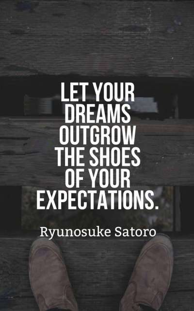 Let your dreams outgrow the shoes of your expectations.