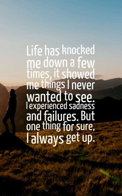 Life has knocked me down a few times, it showed me things I never wanted to see. I experienced sadness and failures. But one thing for sure, I always get up.