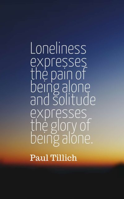 Loneliness expresses the pain of being alone and solitude expresses the glory of being alone.