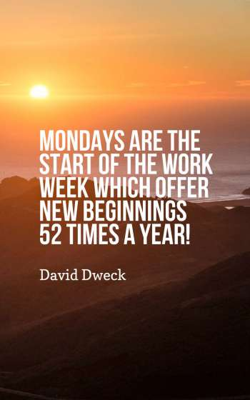 Mondays are the start of the work week which offer new beginnings 52 times a year!